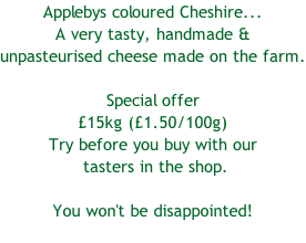 Applebys coloured Cheshire...  A very tasty, handmade &  unpasteurised cheese made on the farm.  Special offer £15kg (£1.50/100g) Try before you buy with our  tasters in the shop.   You won't be disappointed!